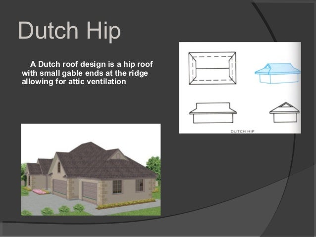 Dutch Hip A Dutch roof design is a hip roof with small gable ends at the ridge allowing for attic ventilation