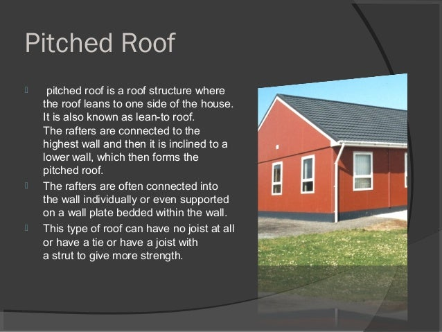 Pitched Roof  pitched roof is a roof structure where the roof leans to one side of the house. It is also known as lean-to...