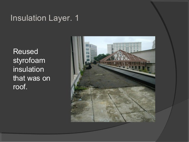 1.Insulation Layer Reused styrofoam insulation that was on roof.