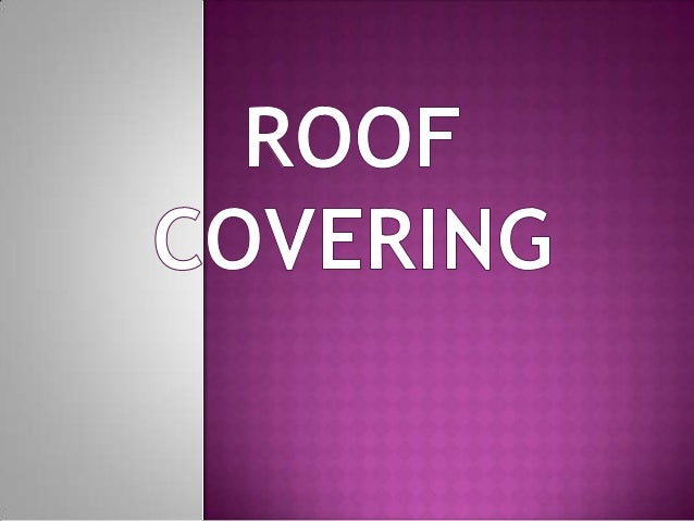  INTRODUCTION  PROPERTIES   FACTORS AFFECTING THE SELECTION OF  ROOFING MATERIAL  TYPES OF  ROOF COVERING