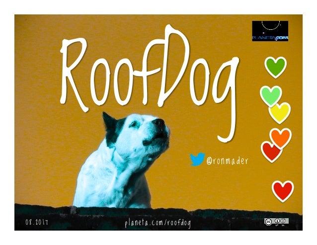 RoofDog 0 5 . 2 0 1 7 @ronmader p l a n e t a . c o m / r o o f d o g
