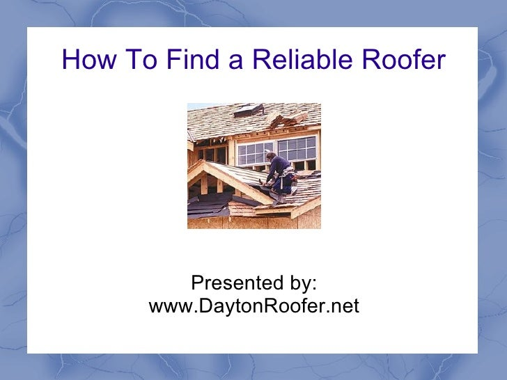 How To Find a Reliable Roofer Presented by: www.DaytonRoofer.net