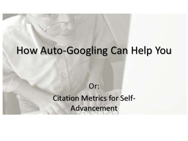 How Auto-Googling Can Help You                 Or:       Citation Metrics for Self-             Advancement