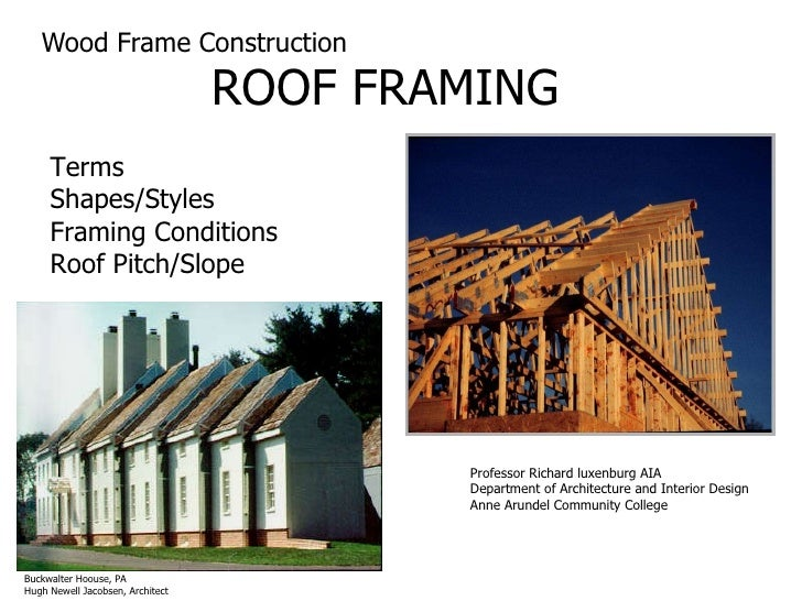 Wood Frame Construction ROOF FRAMING Terms Shapes/Styles Framing Conditions Roof Pitch/Slope Professor Richard luxenburg A...