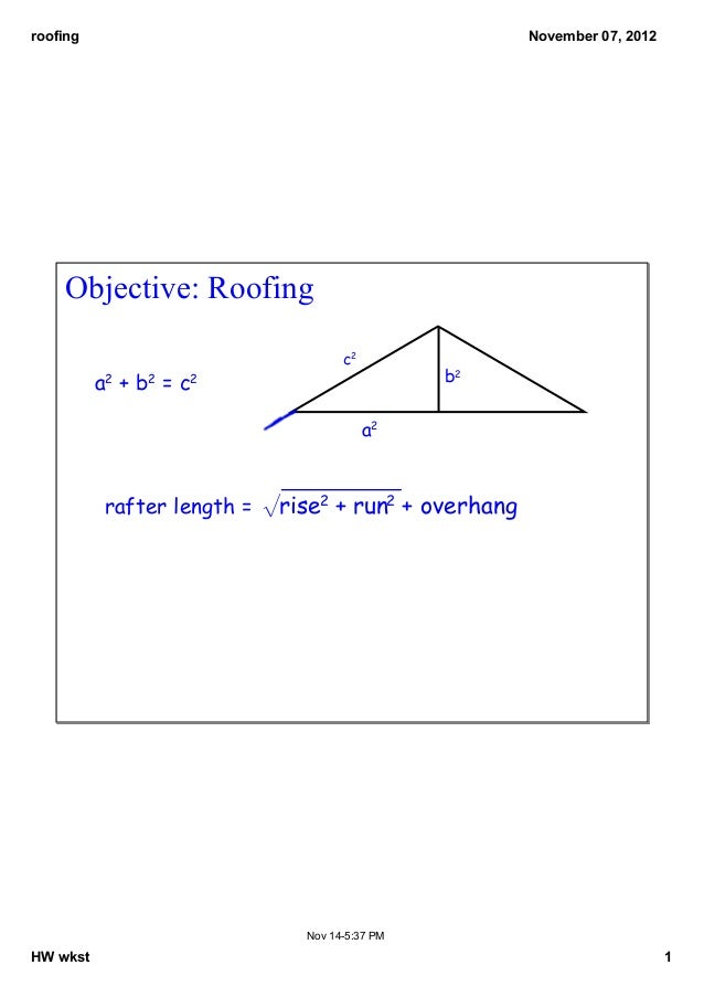 roofing  November07,2012  Objective:Roofing c2  b2  a2 + b2 = c2 a2  rafter length = √rise2 + run2 + overhang  Nov145...