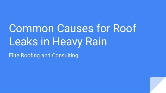 Common Causes for Roof Leaks in Heavy Rain Elite Roofing and Consulting ...