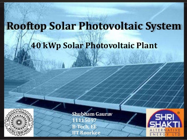 Rooftop Solar Photovoltaic System 40 kWp Solar Photovoltaic Plant Shubham Gaurav 11115097 B-Tech, EE IIT Roorkee