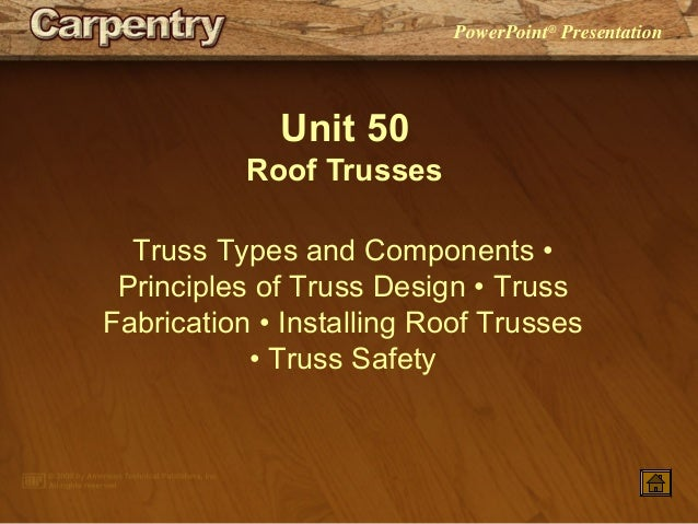 PowerPoint® Presentation Unit 50 Roof Trusses Truss Types and Components • Principles of Truss Design • Truss Fabrication ...