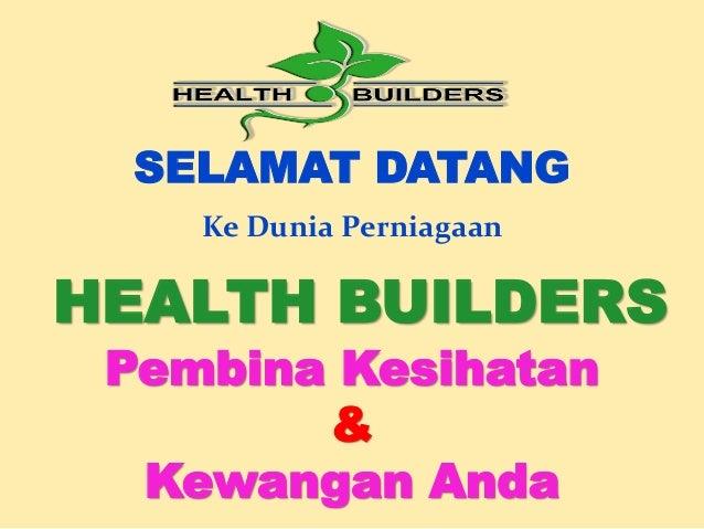 SELAMAT DATANG Ke Dunia Perniagaan  HEALTH BUILDERS Pembina Kesihatan & Kewangan Anda