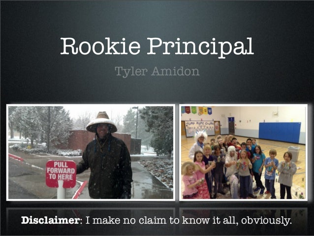 Rookie Principal                  Tyler AmidonDisclaimer: I make no claim to know it all, obviously.