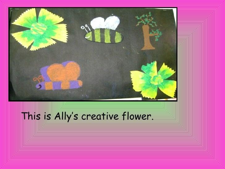 <ul><li>This is Ally's creative flower. </li></ul>