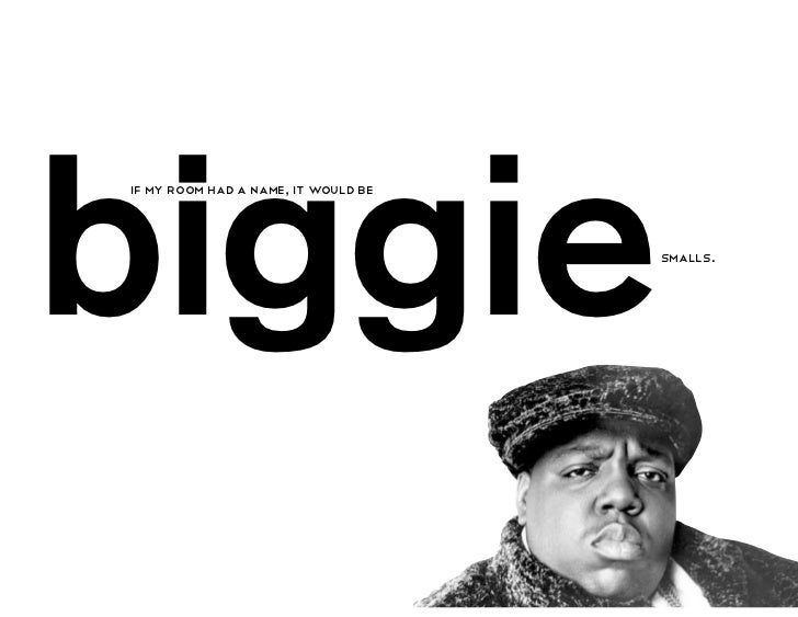 biggieif my room had a name, it would be                                     smalls.