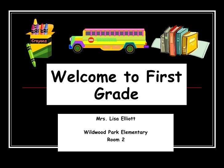 Welcome to First Grade Mrs. Lisa Elliott Wildwood Park Elementary Room 2