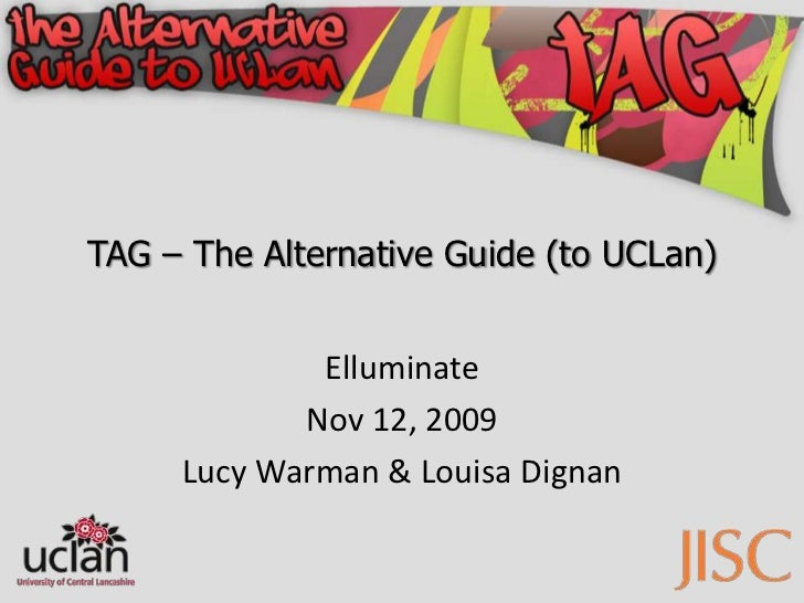TAG – The Alternative Guide (to UCLan)<br />Elluminate<br />Nov 12, 2009<br />Lucy Warman & Louisa Dignan<br />