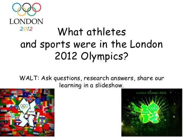 What athletesand sports were in the London       2012 Olympics?WALT: Ask questions, research answers, share our           ...