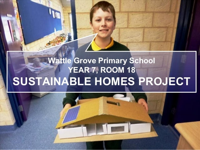 Wattle Grove Primary School YEAR 7, ROOM 18 SUSTAINABLE HOMES PROJECT