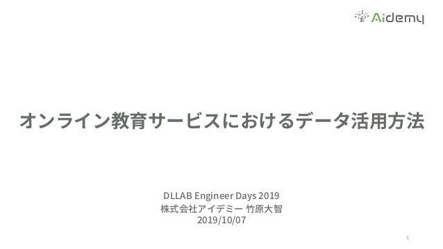 オンライン教育サービスにおけるデータ活⽤⽅法 1 DLLAB Engineer Days 2019 株式会社アイデミー ⽵原⼤智 2019/10/07