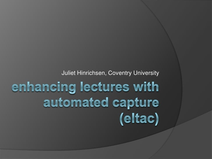 enhancing lectures with automated capture (eltac)<br />Juliet Hinrichsen, Coventry University<br />