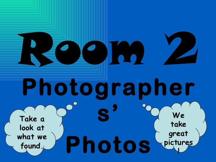Room 2 Photographers' Photos We take great pictures! Take a look at what we found.