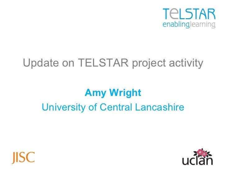 <ul><li>Update on TELSTAR project activity </li></ul><ul><li>Amy Wright </li></ul><ul><li>University of Central Lancashire...