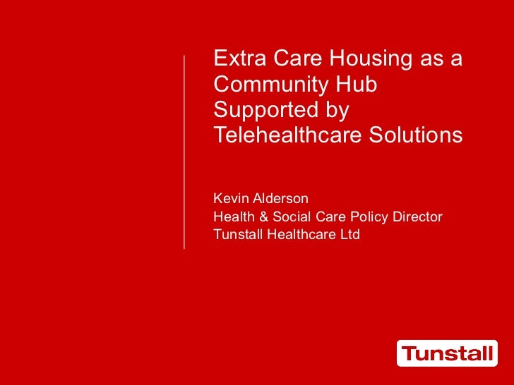 Extra Care Housing as a Community Hub Supported by Telehealthcare Solutions Kevin Alderson Health & Social Care Policy Dir...