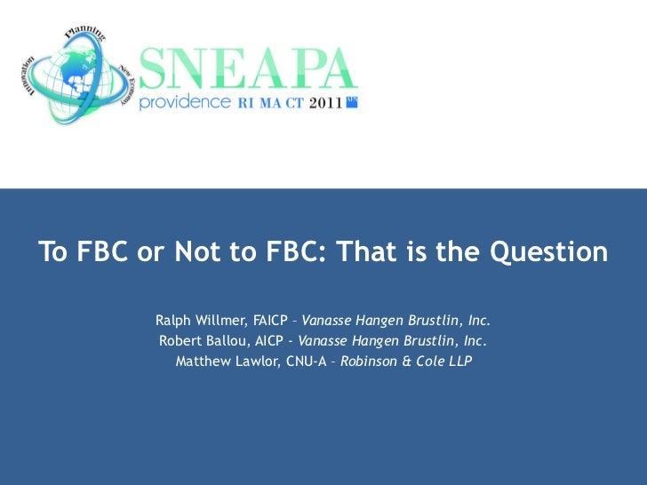 To FBC or Not to FBC: That is the Question Ralph Willmer, FAICP –  Vanasse Hangen Brustlin, Inc. Robert Ballou, AICP -  Va...