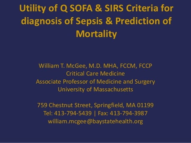 Utility of Q SOFA & SIRS Criteria for diagnosis of Sepsis & Prediction of Mortality William T. McGee, M.D. MHA, FCCM, FCCP...