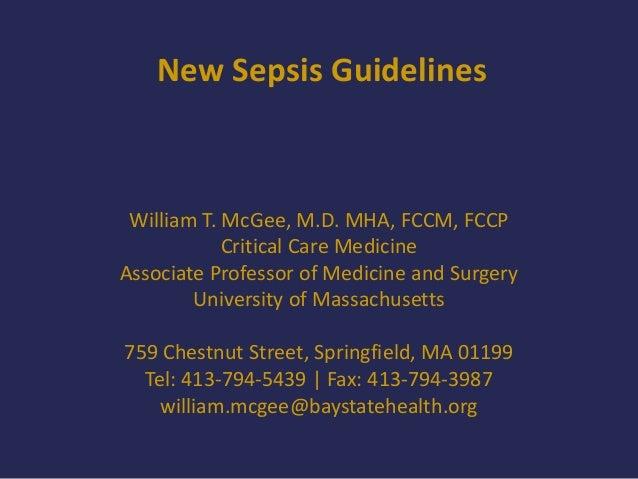 New Sepsis Guidelines William T. McGee, M.D. MHA, FCCM, FCCP Critical Care Medicine Associate Professor of Medicine and Su...