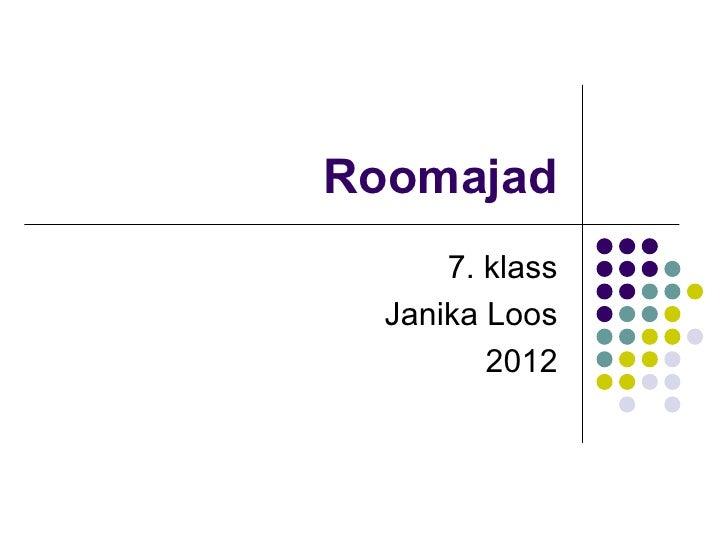 Roomajad      7. klass  Janika Loos         2012