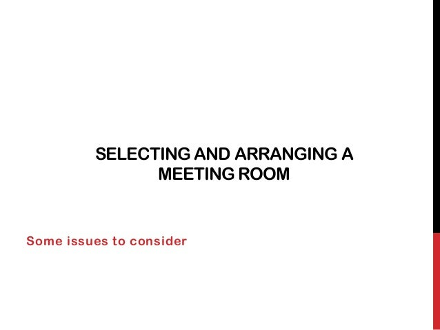 SELECTING AND ARRANGING A               MEETING ROOMSome issues to consider