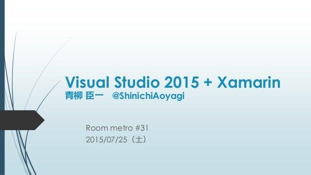 Visual Studio 2015 + Xamarin 青柳 臣一 @ShinichiAoyagi Room metro #31 2015/07/25(土)