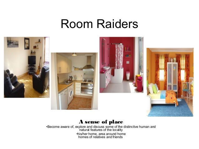 Room Raiders A sense of place •Become aware of, explore and discuss some of the distinctive human and natural features of ...