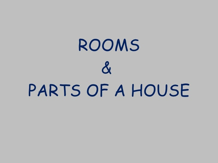 ROOMS &  PARTS OF A HOUSE