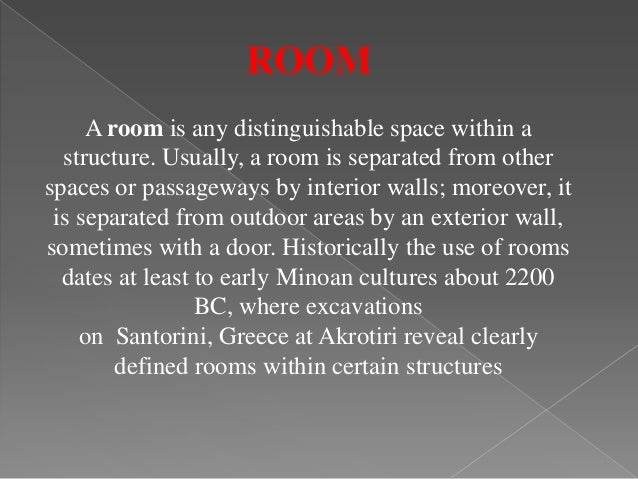ROOM A room is any distinguishable space within a structure. Usually, a room is separated from other spaces or passageways...