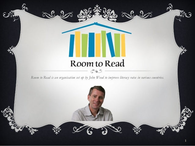 Room to Read is an organisation set up by John Wood to improve literacy rates in various countries.                       ...