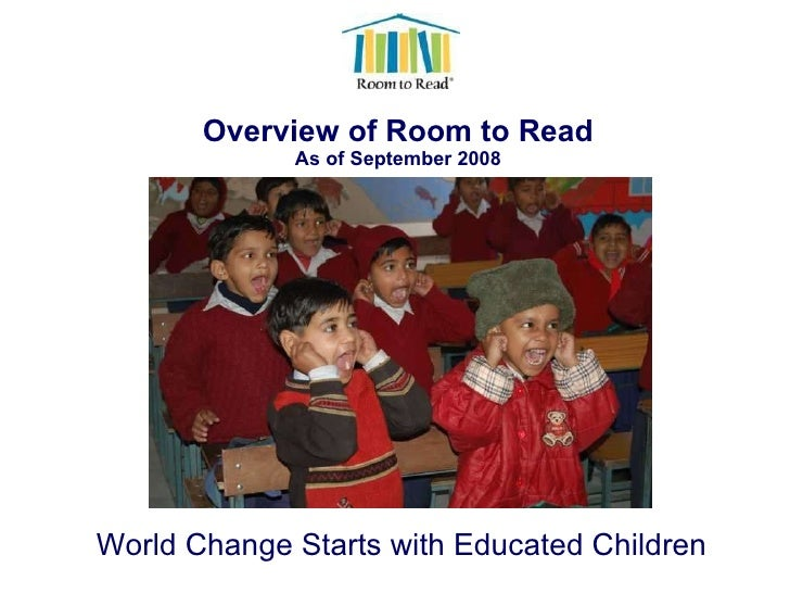 Overview of Room to Read As of September 2008 World Change Starts with Educated Children