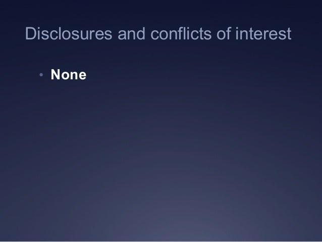 Disclosures and conflicts of interest • None