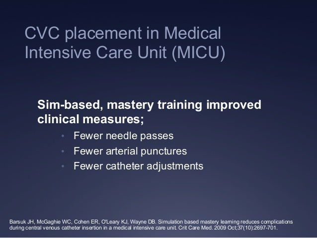 CVC placement in Medical Intensive Care Unit (MICU) Sim-based, mastery training improved clinical measures; • Fewer needl...