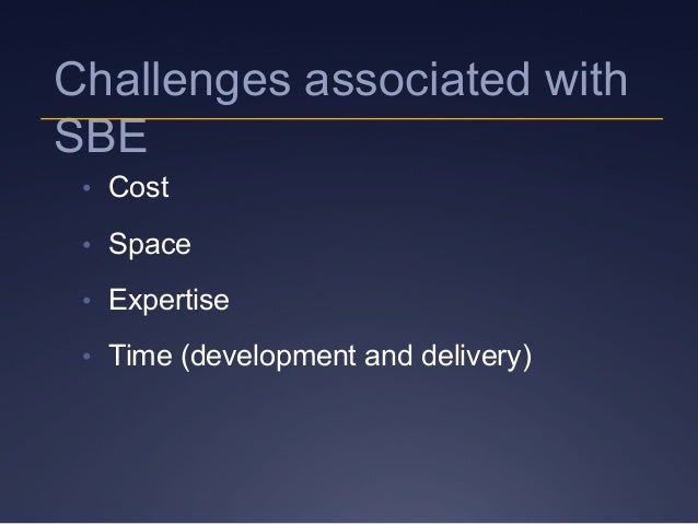 Challenges associated with SBE • Cost • Space • Expertise • Time (development and delivery)