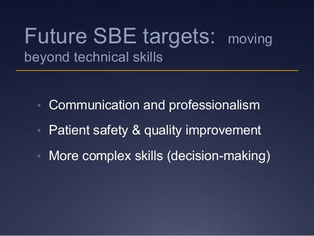 Future SBE targets: moving beyond technical skills • Communication and professionalism • Patient safety & quality improv...
