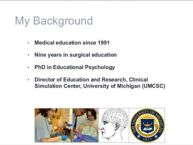 My Background • Medical education since 1991 • Nine years in surgical education • PhD in Educational Psychology • Dire...