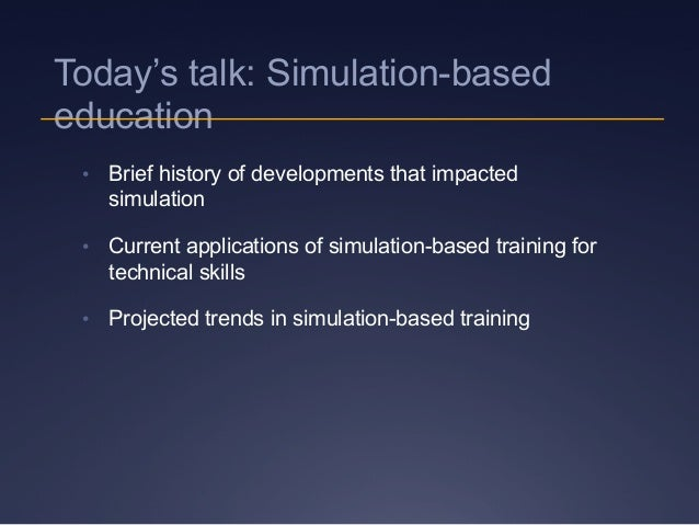 Today's talk: Simulation-based education • Brief history of developments that impacted simulation • Current applications...