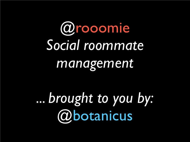 @rooomie Social roommate  management... brought to you by:     @botanicus