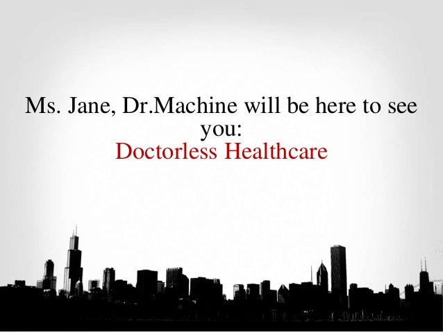 Ms. Jane, Dr.Machine will be here to see you: Doctorless Healthcare