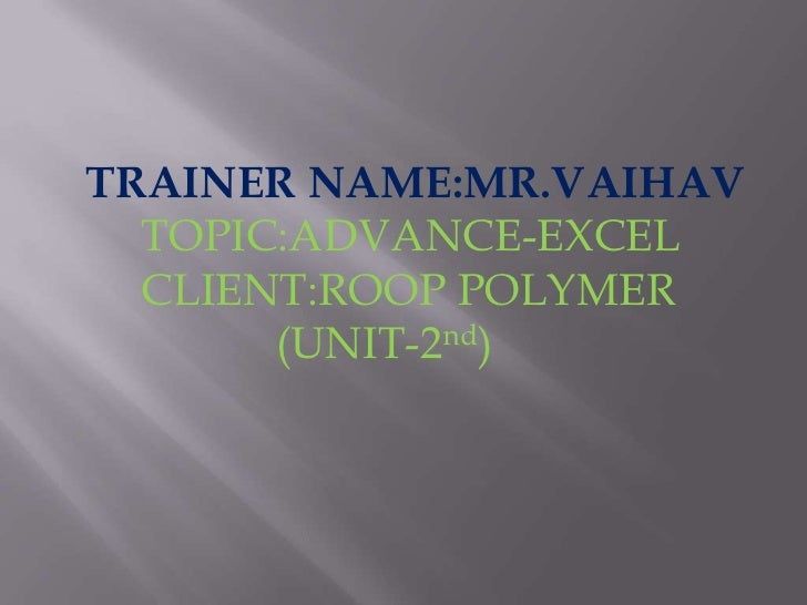 TRAINER NAME:MR.VAIHAV<br />     TOPIC:ADVANCE-EXCEL<br />     CLIENT:ROOP POLYMER<br />                (UNIT-2nd)<br />
