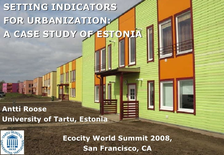 Antti Roose University of Tartu, Estonia SETTING INDICATORS  FOR URBANIZATION:  A CASE STUDY OF ESTONIA   Ecocity World Su...