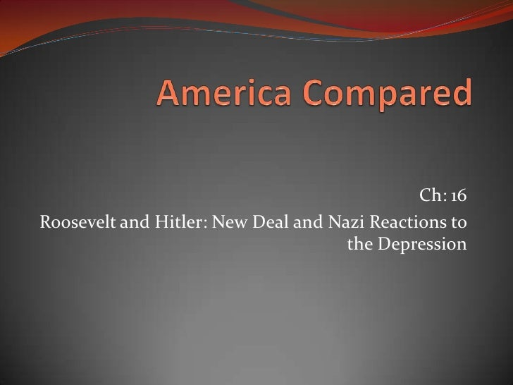 America Compared<br />Ch: 16<br />Roosevelt and Hitler: New Deal and Nazi Reactions to the Depression <br />