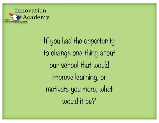 Innovation  Academy        If you had the opportunity        to change one thing about             our school that would  ...