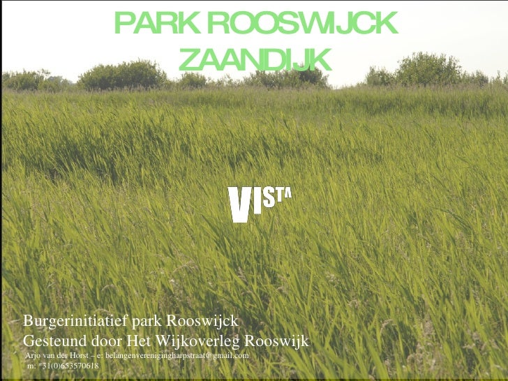 PARK ROOSWIJCK ZAANDIJK Burgerinitiatief park Rooswijck Gesteund door Het Wijkoverleg Rooswijk  Arjo van der Horst – e: be...