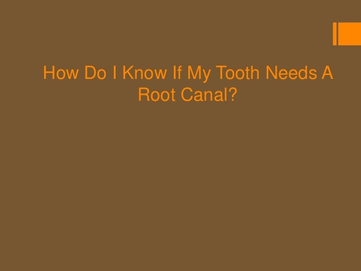 What are the Signs I Might Need aRoot Canal?  Signs and symptoms that you may need a   root canal    Pain      Pressure...
